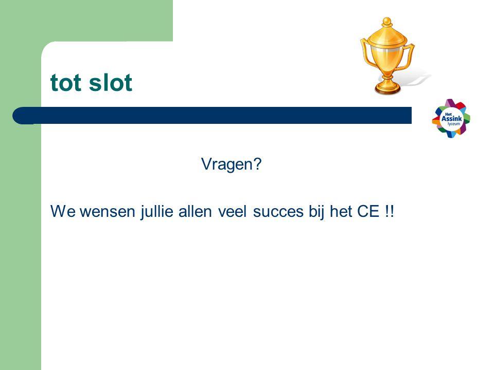 tot slot Vragen? We wensen jullie allen veel succes bij het CE !!