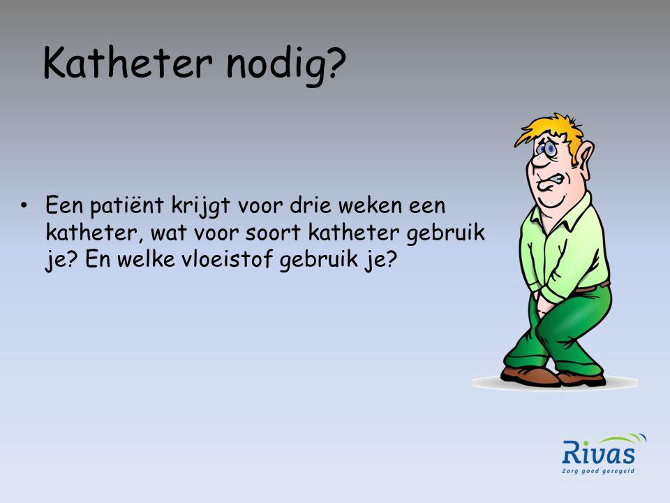 Katheter nodig? Een patiënt krijgt voor drie weken een katheter, wat voor soort katheter gebruik je? En welke vloeistof gebruik je?