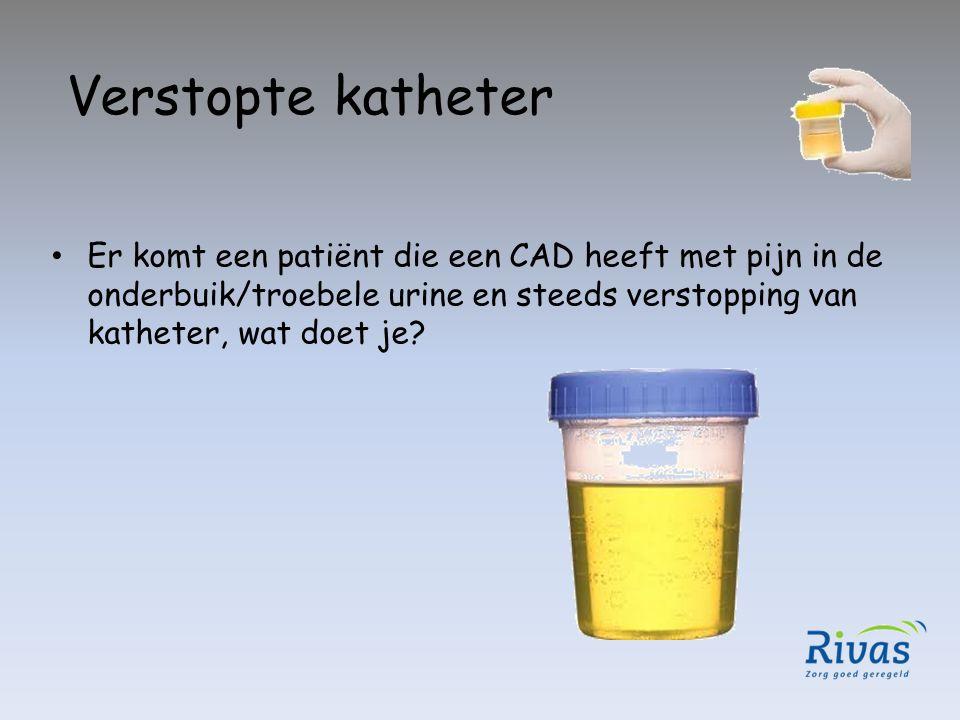 Verstopte katheter Er komt een patiënt die een CAD heeft met pijn in de onderbuik/troebele urine en steeds verstopping van katheter, wat doet je?