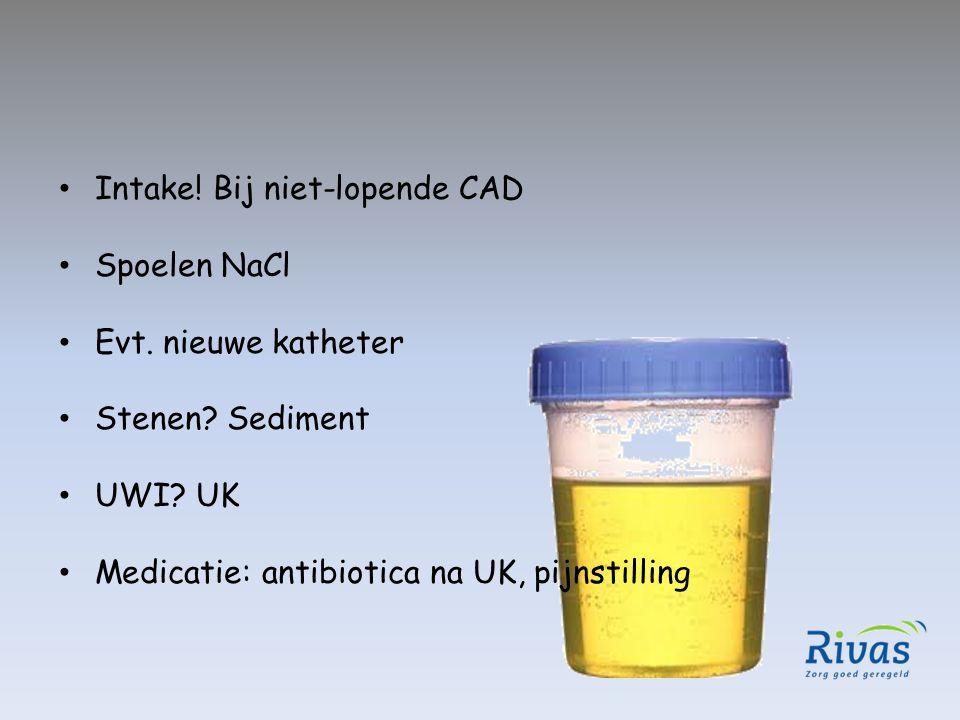 Intake! Bij niet-lopende CAD Spoelen NaCl Evt. nieuwe katheter Stenen? Sediment UWI? UK Medicatie: antibiotica na UK, pijnstilling