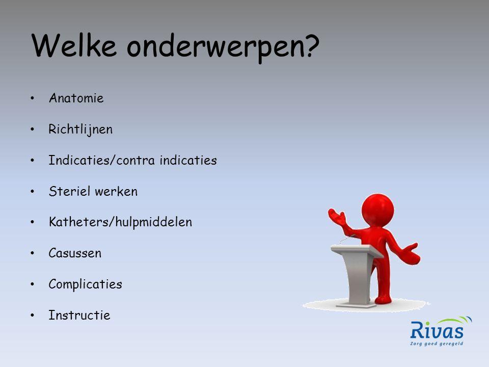 Welke onderwerpen? Anatomie Richtlijnen Indicaties/contra indicaties Steriel werken Katheters/hulpmiddelen Casussen Complicaties Instructie
