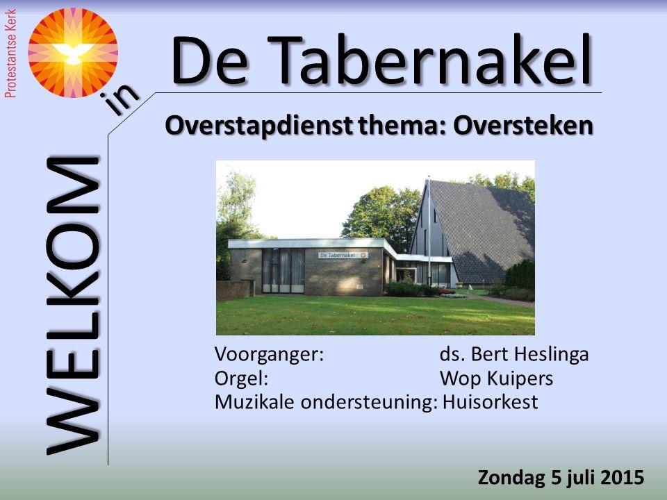 De Tabernakel WELKOM in Overstapdienst thema: Oversteken Voorganger: ds. Bert Heslinga Orgel: Wop Kuipers Muzikale ondersteuning: Huisorkest Zondag 5