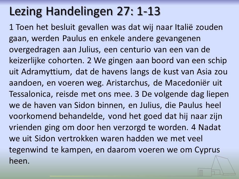 Lezing Handelingen 27: 1-13 1 Toen het besluit gevallen was dat wij naar Italië zouden gaan, werden Paulus en enkele andere gevangenen overgedragen aa