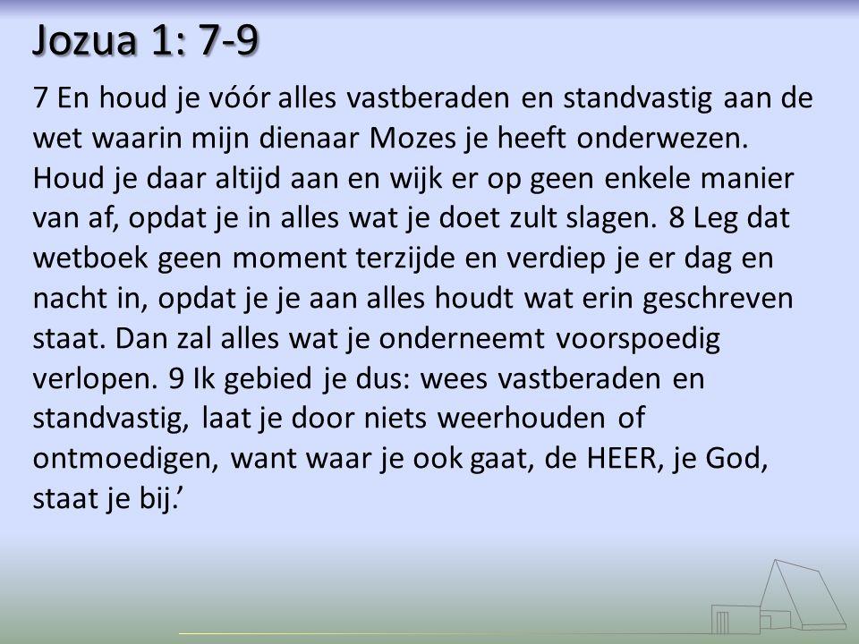 Jozua 1: 7-9 7 En houd je vóór alles vastberaden en standvastig aan de wet waarin mijn dienaar Mozes je heeft onderwezen. Houd je daar altijd aan en w