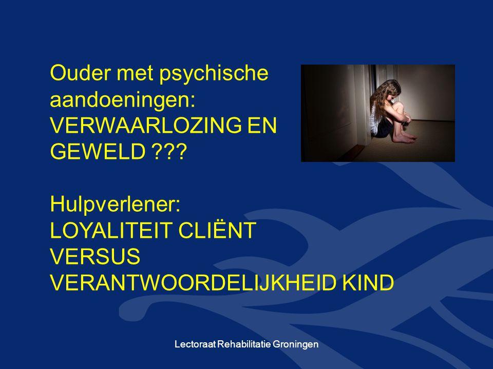 Ouder met psychische aandoeningen: VERWAARLOZING EN GEWELD ??? Hulpverlener: LOYALITEIT CLIËNT VERSUS VERANTWOORDELIJKHEID KIND Lectoraat Rehabilitati