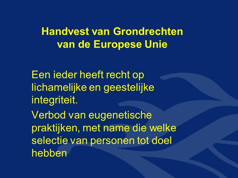 Handvest van Grondrechten van de Europese Unie Een ieder heeft recht op lichamelijke en geestelijke integriteit. Verbod van eugenetische praktijken, m