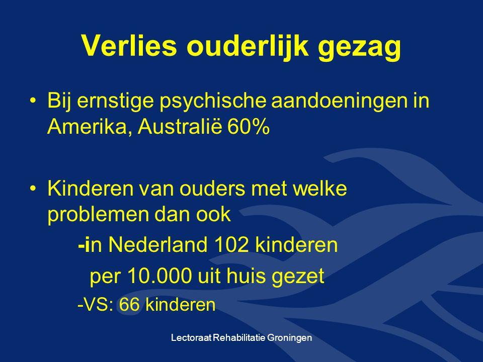 Verlies ouderlijk gezag Bij ernstige psychische aandoeningen in Amerika, Australië 60% Kinderen van ouders met welke problemen dan ook -in Nederland 102 kinderen per 10.000 uit huis gezet -VS: 66 kinderen Lectoraat Rehabilitatie Groningen