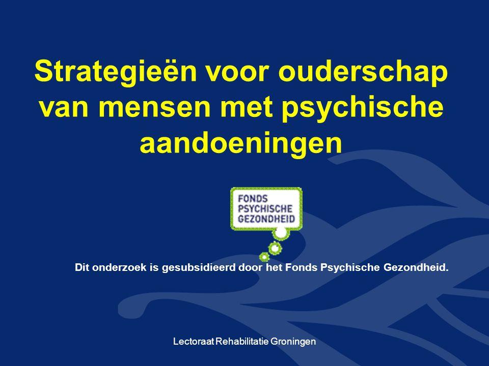 Strategieën voor ouderschap van mensen met psychische aandoeningen Lectoraat Rehabilitatie Groningen Dit onderzoek is gesubsidieerd door het Fonds Psy