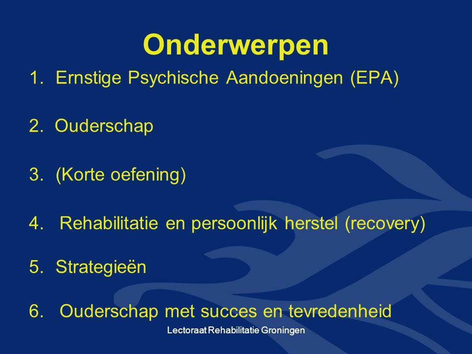 Onderwerpen 1.Ernstige Psychische Aandoeningen (EPA) 2. Ouderschap 3.(Korte oefening) 4. Rehabilitatie en persoonlijk herstel (recovery) 5.Strategieën