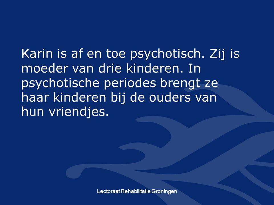 Lectoraat Rehabilitatie Groningen Karin is af en toe psychotisch. Zij is moeder van drie kinderen. In psychotische periodes brengt ze haar kinderen bi
