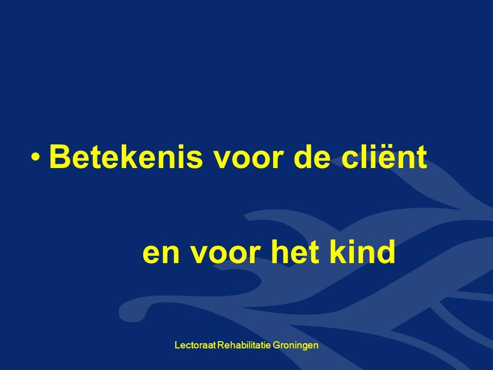 Betekenis voor de cliënt en voor het kind Lectoraat Rehabilitatie Groningen