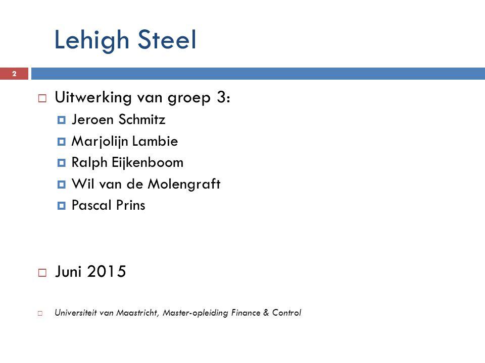 Lehigh Steel 2  Uitwerking van groep 3:  Jeroen Schmitz  Marjolijn Lambie  Ralph Eijkenboom  Wil van de Molengraft  Pascal Prins  Juni 2015  U