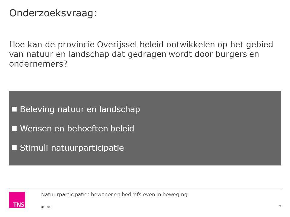 Natuurparticipatie: bewoner en bedrijfsleven in beweging © TNS Onderzoeksvraag: 3 Hoe kan de provincie Overijssel beleid ontwikkelen op het gebied van natuur en landschap dat gedragen wordt door burgers en ondernemers.