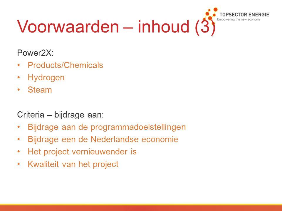 Voorwaarden – inhoud (3) Power2X: Products/Chemicals Hydrogen Steam Criteria – bijdrage aan: Bijdrage aan de programmadoelstellingen Bijdrage een de Nederlandse economie Het project vernieuwender is Kwaliteit van het project