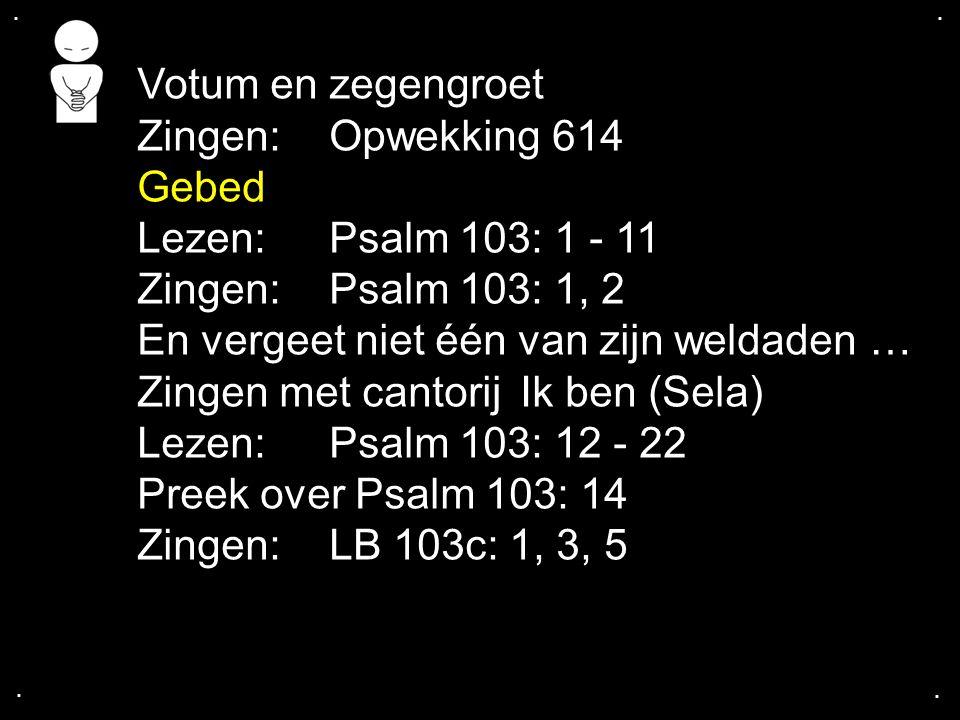 .... Votum en zegengroet Zingen:Opwekking 614 Gebed Lezen: Psalm 103: 1 - 11 Zingen:Psalm 103: 1, 2 En vergeet niet één van zijn weldaden … Zingen met