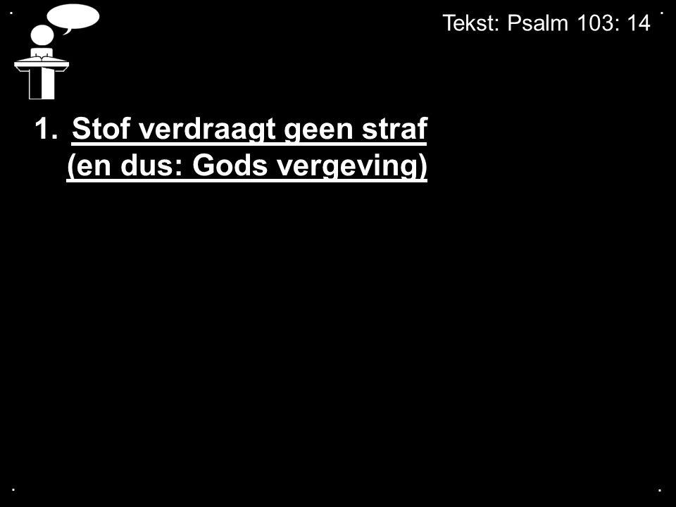 .... Tekst: Psalm 103: 14 1.Stof verdraagt geen straf (en dus: Gods vergeving)
