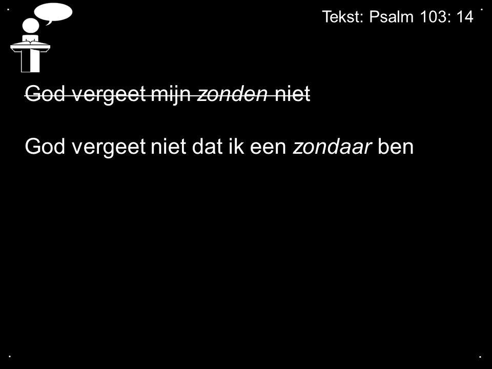 .... Tekst: Psalm 103: 14 God vergeet mijn zonden niet God vergeet niet dat ik een zondaar ben