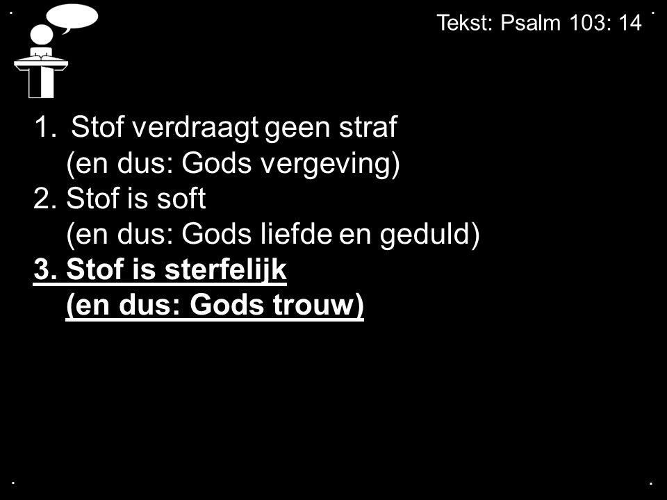 .... 1.Stof verdraagt geen straf (en dus: Gods vergeving) 2. Stof is soft (en dus: Gods liefde en geduld) 3. Stof is sterfelijk (en dus: Gods trouw)