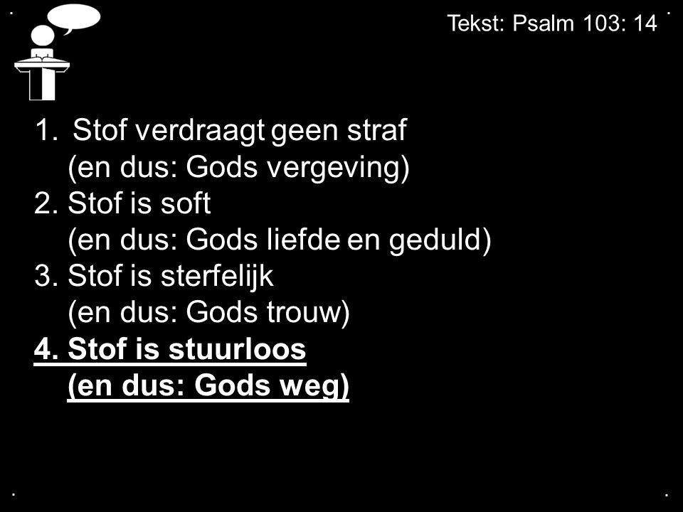 .... Tekst: Psalm 103: 14 1.Stof verdraagt geen straf (en dus: Gods vergeving) 2. Stof is soft (en dus: Gods liefde en geduld) 3. Stof is sterfelijk (