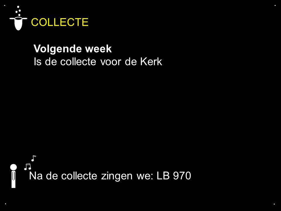 .... COLLECTE Volgende week Is de collecte voor de Kerk Na de collecte zingen we: LB 970
