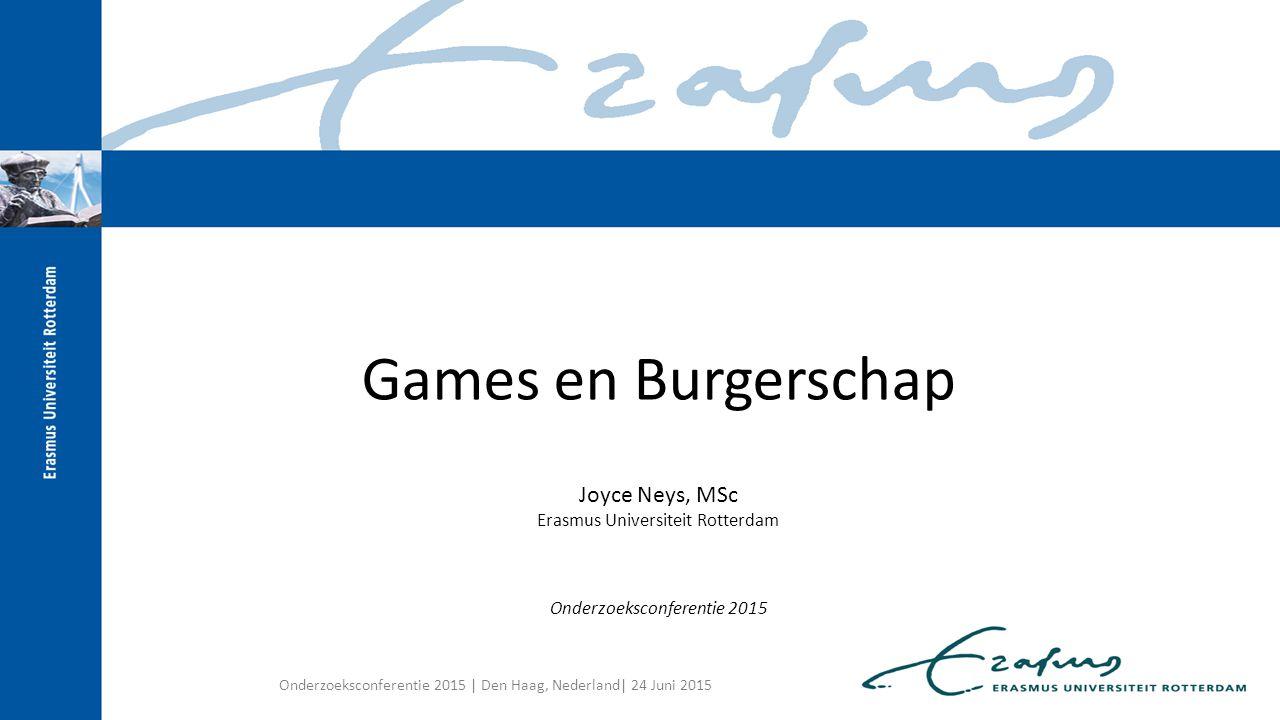 Games en Burgerschap Joyce Neys, MSc Erasmus Universiteit Rotterdam Onderzoeksconferentie 2015 Onderzoeksconferentie 2015 | Den Haag, Nederland| 24 Ju