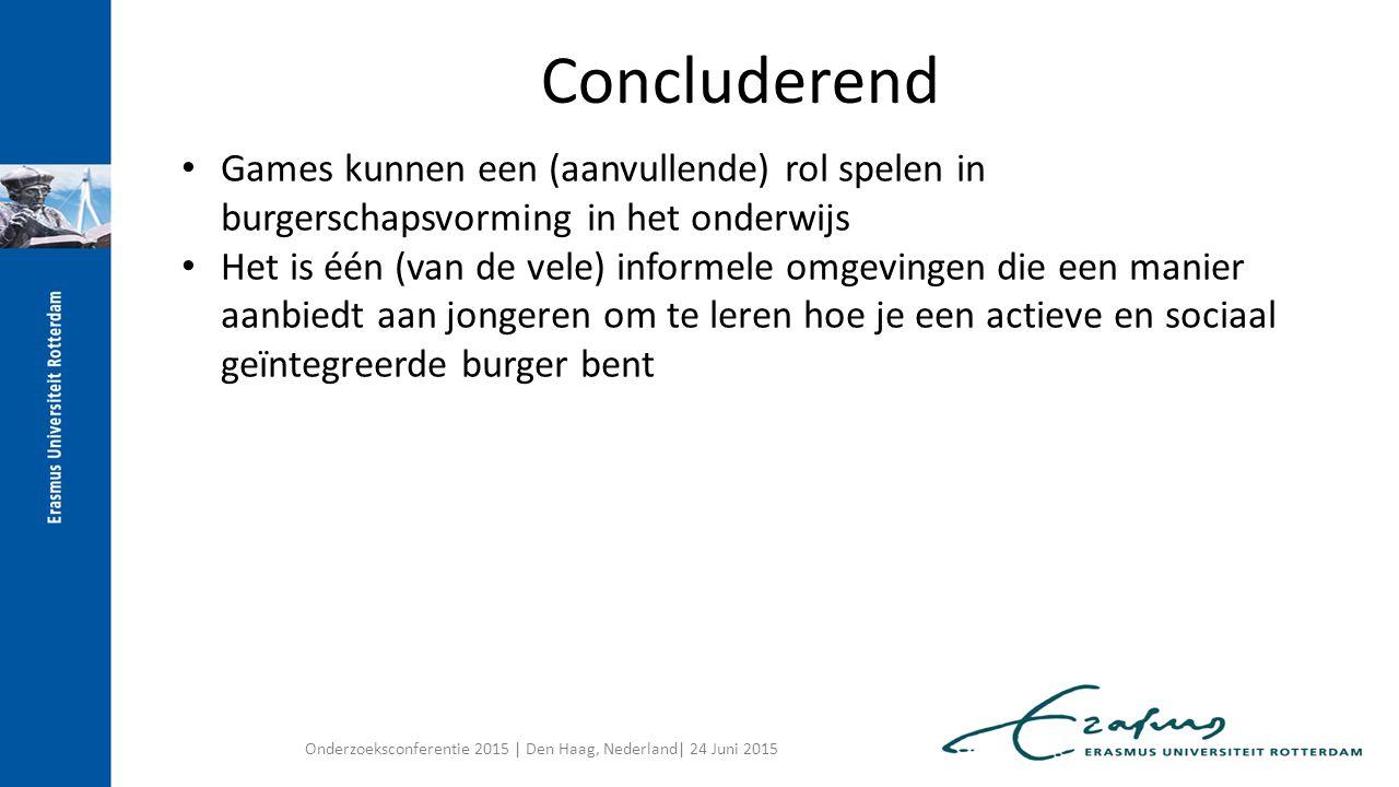 Games kunnen een (aanvullende) rol spelen in burgerschapsvorming in het onderwijs Het is één (van de vele) informele omgevingen die een manier aanbiedt aan jongeren om te leren hoe je een actieve en sociaal geïntegreerde burger bent Maar let op: Vorming heeft tijd nodig Context en aanvullende materialen zijn net zo belangrijk Burgerschapsvorming als structureel en integraal onderdeel van onderwijsprogramma noodzakelijk Concluderend Onderzoeksconferentie 2015 | Den Haag, Nederland| 24 Juni 2015