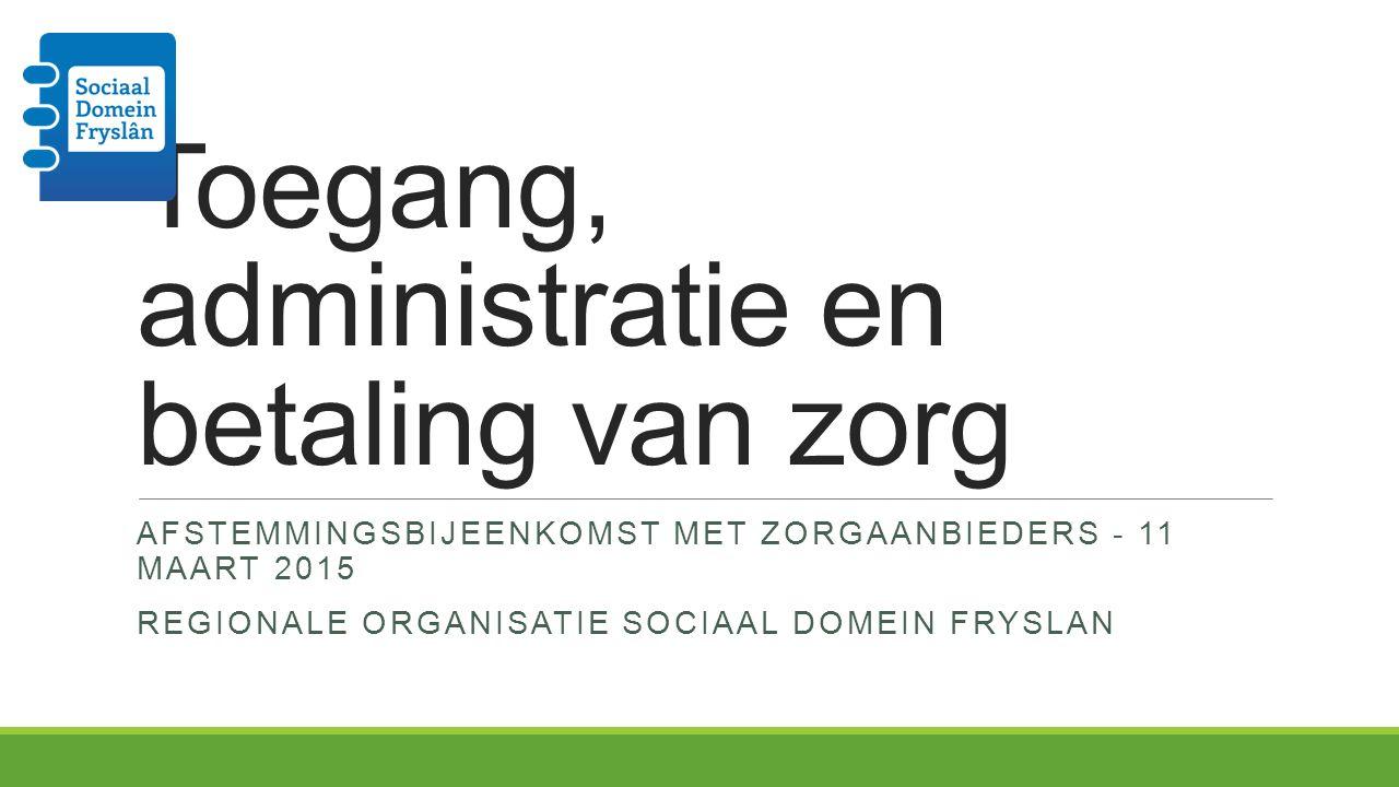 Toegang, administratie en betaling van zorg AFSTEMMINGSBIJEENKOMST MET ZORGAANBIEDERS - 11 MAART 2015 REGIONALE ORGANISATIE SOCIAAL DOMEIN FRYSLAN