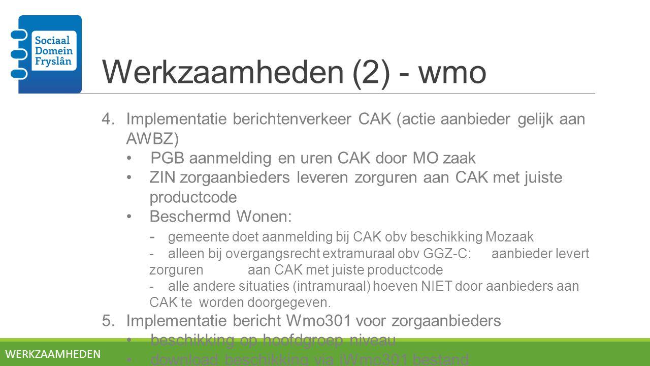 Werkzaamheden (2) - wmo 4.Implementatie berichtenverkeer CAK (actie aanbieder gelijk aan AWBZ) PGB aanmelding en uren CAK door MO zaak ZIN zorgaanbieders leveren zorguren aan CAK met juiste productcode Beschermd Wonen: - gemeente doet aanmelding bij CAK obv beschikking Mozaak - alleen bij overgangsrecht extramuraal obv GGZ-C: aanbieder levert zorguren aan CAK met juiste productcode -alle andere situaties (intramuraal) hoeven NIET door aanbieders aan CAK te worden doorgegeven.