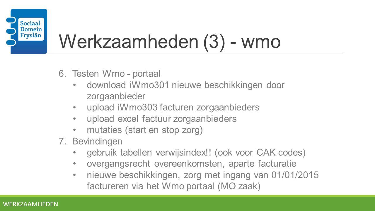 Werkzaamheden (3) - wmo 6.Testen Wmo - portaal download iWmo301 nieuwe beschikkingen door zorgaanbieder upload iWmo303 facturen zorgaanbieders upload excel factuur zorgaanbieders mutaties (start en stop zorg) 7.Bevindingen gebruik tabellen verwijsindex!.