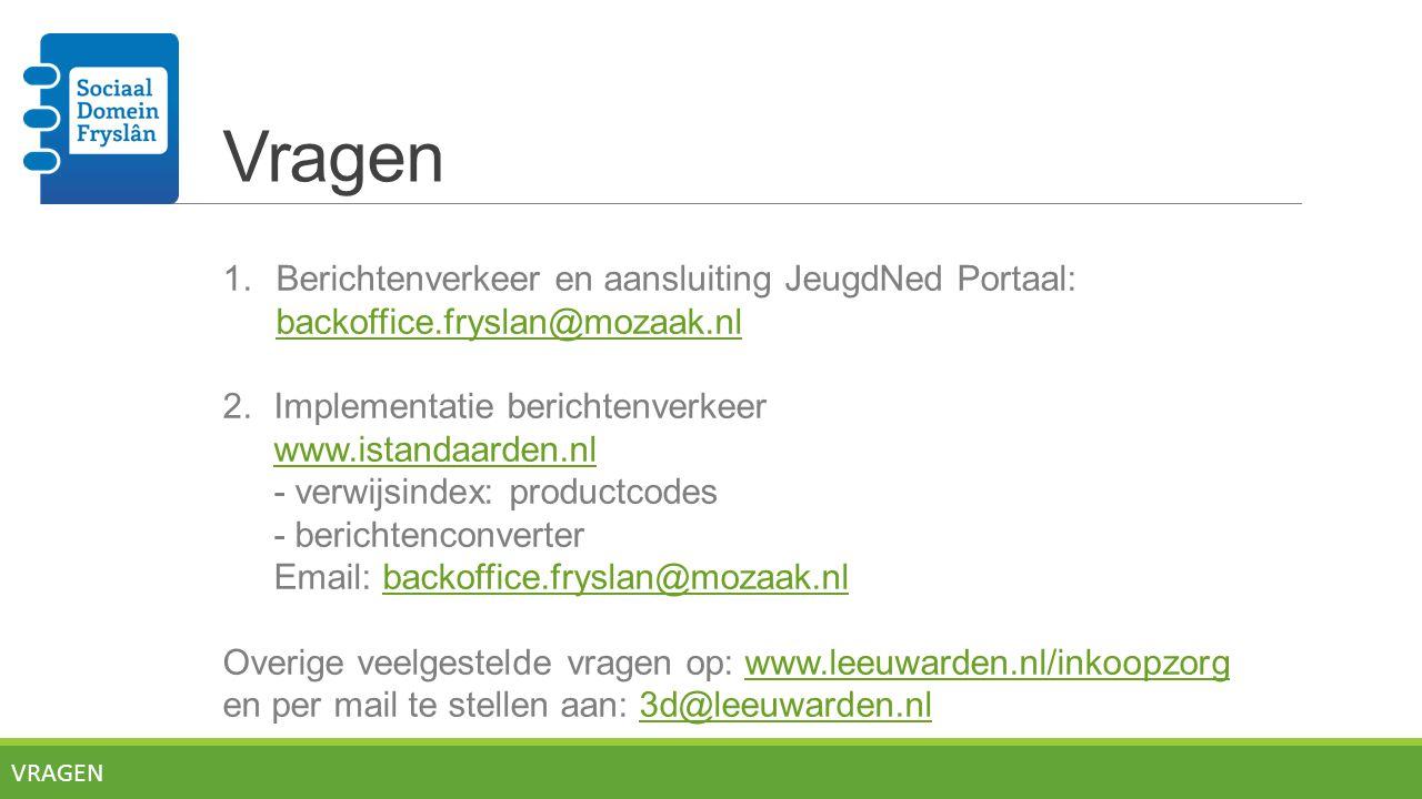 Vragen 1.Berichtenverkeer en aansluiting JeugdNed Portaal: backoffice.fryslan@mozaak.nl backoffice.fryslan@mozaak.nl 2.Implementatie berichtenverkeer www.istandaarden.nl - verwijsindex: productcodes - berichtenconverter Email: backoffice.fryslan@mozaak.nlbackoffice.fryslan@mozaak.nl Overige veelgestelde vragen op: www.leeuwarden.nl/inkoopzorgwww.leeuwarden.nl/inkoopzorg en per mail te stellen aan: 3d@leeuwarden.nl3d@leeuwarden.nl VRAGEN