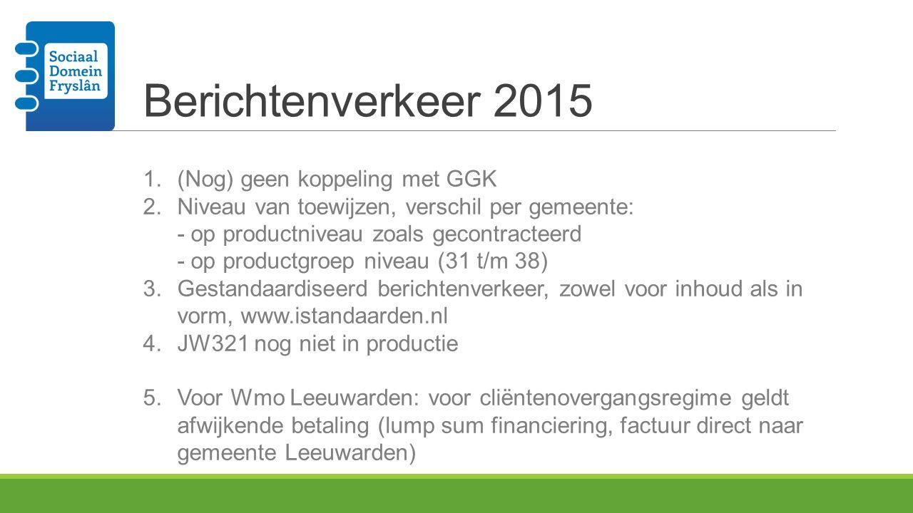 Berichtenverkeer 2015 1.(Nog) geen koppeling met GGK 2.Niveau van toewijzen, verschil per gemeente: - op productniveau zoals gecontracteerd - op produ