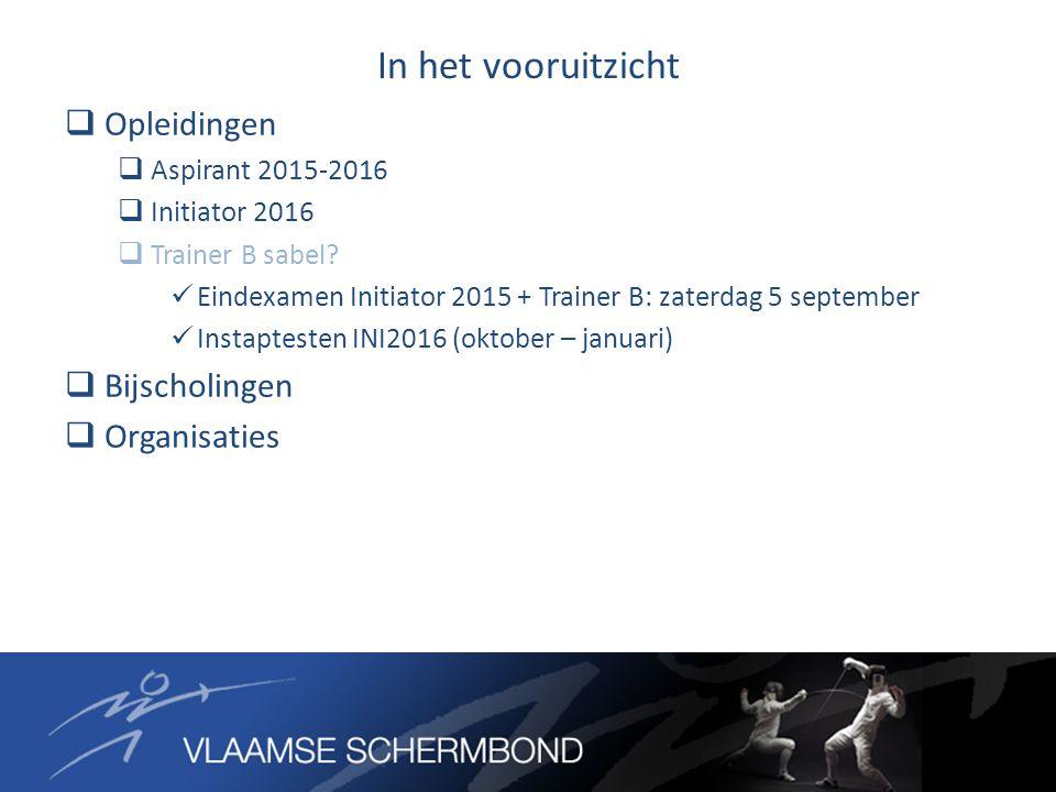 In het vooruitzicht  Opleidingen  Aspirant 2015-2016  Initiator 2016  Trainer B sabel? Eindexamen Initiator 2015 + Trainer B: zaterdag 5 september