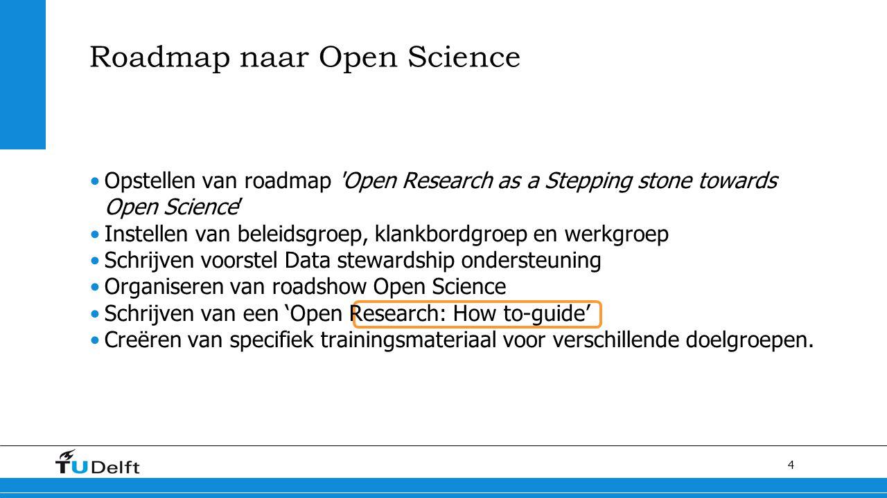 4 Roadmap naar Open Science Opstellen van roadmap Open Research as a Stepping stone towards Open Science' Instellen van beleidsgroep, klankbordgroep en werkgroep Schrijven voorstel Data stewardship ondersteuning Organiseren van roadshow Open Science Schrijven van een 'Open Research: How to-guide' Creëren van specifiek trainingsmateriaal voor verschillende doelgroepen.