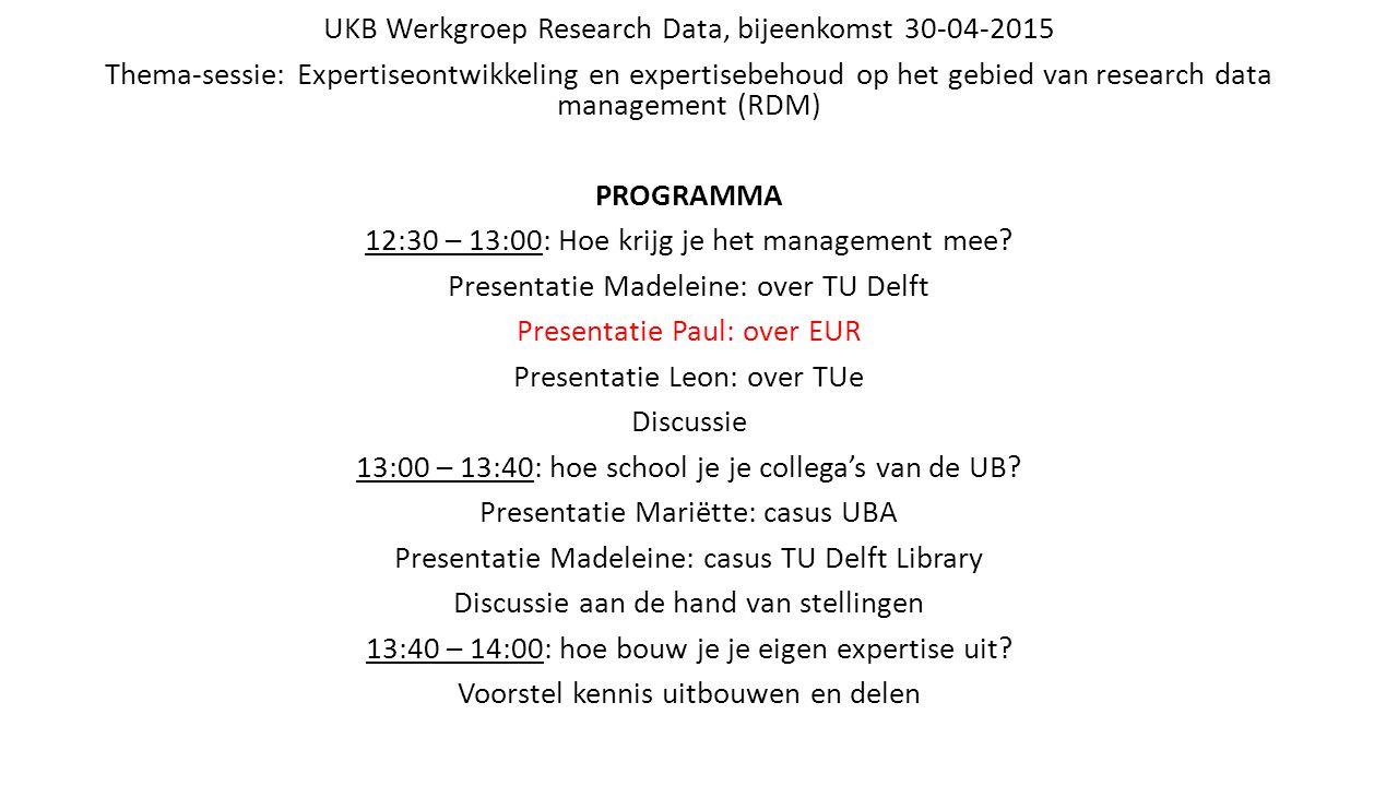 UKB Werkgroep Research Data, bijeenkomst 30-04-2015 Thema-sessie: Expertiseontwikkeling en expertisebehoud op het gebied van research data management (RDM) PROGRAMMA 12:30 – 13:00: Hoe krijg je het management mee.