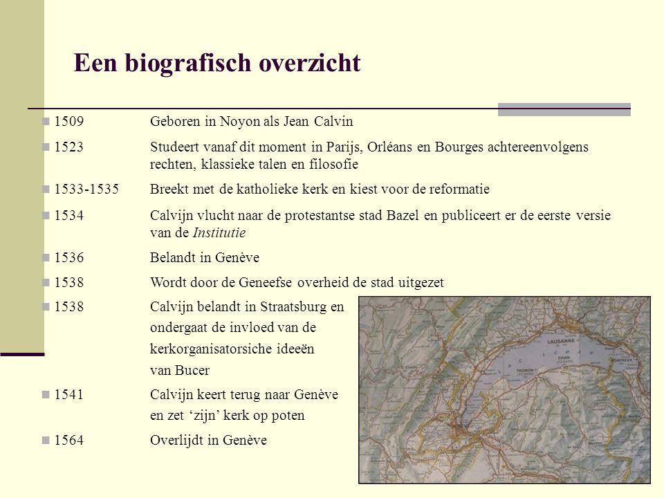 Een biografisch overzicht 1509Geboren in Noyon als Jean Calvin 1523Studeert vanaf dit moment in Parijs, Orléans en Bourges achtereenvolgens rechten, klassieke talen en filosofie 1533-1535Breekt met de katholieke kerk en kiest voor de reformatie 1534Calvijn vlucht naar de protestantse stad Bazel en publiceert er de eerste versie van de Institutie 1536Belandt in Genève 1538Wordt door de Geneefse overheid de stad uitgezet 1538Calvijn belandt in Straatsburg en ondergaat de invloed van de kerkorganisatorsiche ideeën van Bucer 1541Calvijn keert terug naar Genève en zet 'zijn' kerk op poten 1564Overlijdt in Genève
