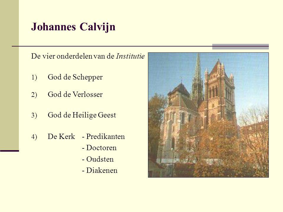 Johannes Calvijn De vier onderdelen van de Institutie 1) God de Schepper 2) God de Verlosser 3) God de Heilige Geest 4) De Kerk- Predikanten - Doctoren - Oudsten - Diakenen
