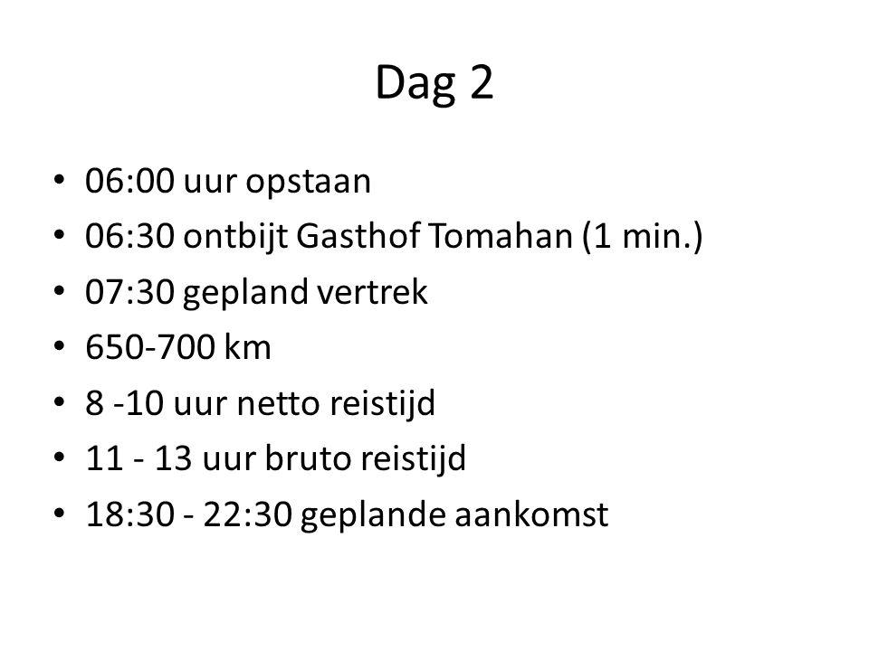 Dag 2 06:00 uur opstaan 06:30 ontbijt Gasthof Tomahan (1 min.) 07:30 gepland vertrek 650-700 km 8 -10 uur netto reistijd 11 - 13 uur bruto reistijd 18:30 - 22:30 geplande aankomst