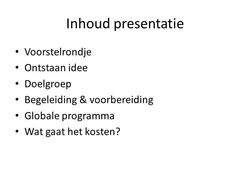 Inhoud presentatie Voorstelrondje Ontstaan idee Doelgroep Begeleiding & voorbereiding Globale programma Wat gaat het kosten