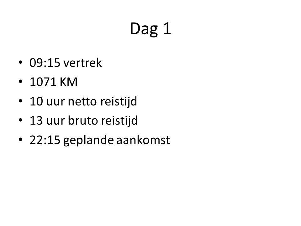 Dag 1 09:15 vertrek 1071 KM 10 uur netto reistijd 13 uur bruto reistijd 22:15 geplande aankomst