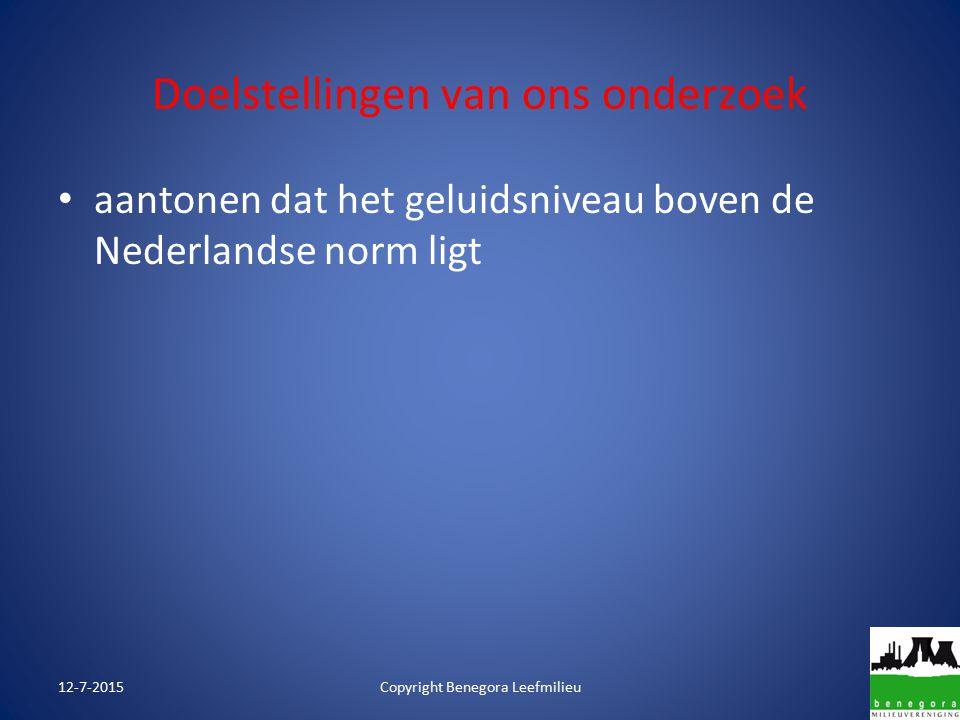 Doelstellingen van ons onderzoek aantonen dat het geluidsniveau boven de Nederlandse norm ligt 12-7-2015Copyright Benegora Leefmilieu