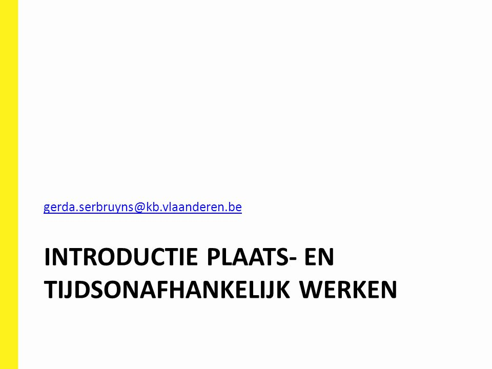 INTRODUCTIE PLAATS- EN TIJDSONAFHANKELIJK WERKEN gerda.serbruyns@kb.vlaanderen.be