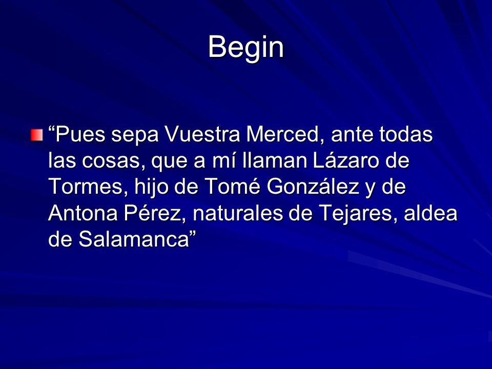 Begin Pues sepa Vuestra Merced, ante todas las cosas, que a mí llaman Lázaro de Tormes, hijo de Tomé González y de Antona Pérez, naturales de Tejares, aldea de Salamanca