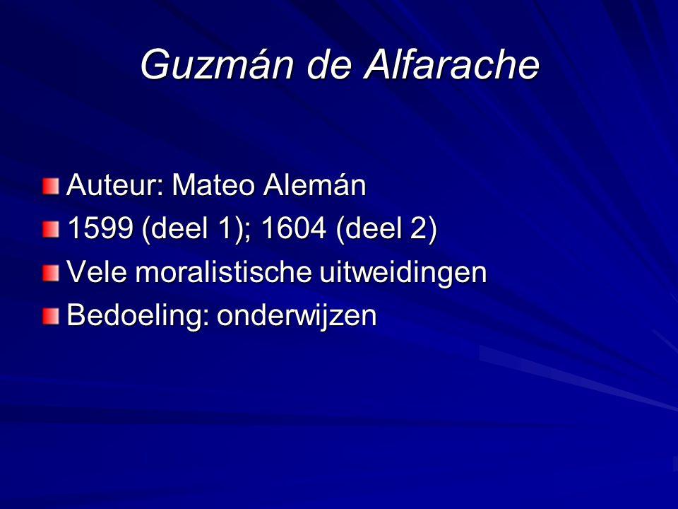 Guzmán de Alfarache Auteur: Mateo Alemán 1599 (deel 1); 1604 (deel 2) Vele moralistische uitweidingen Bedoeling: onderwijzen