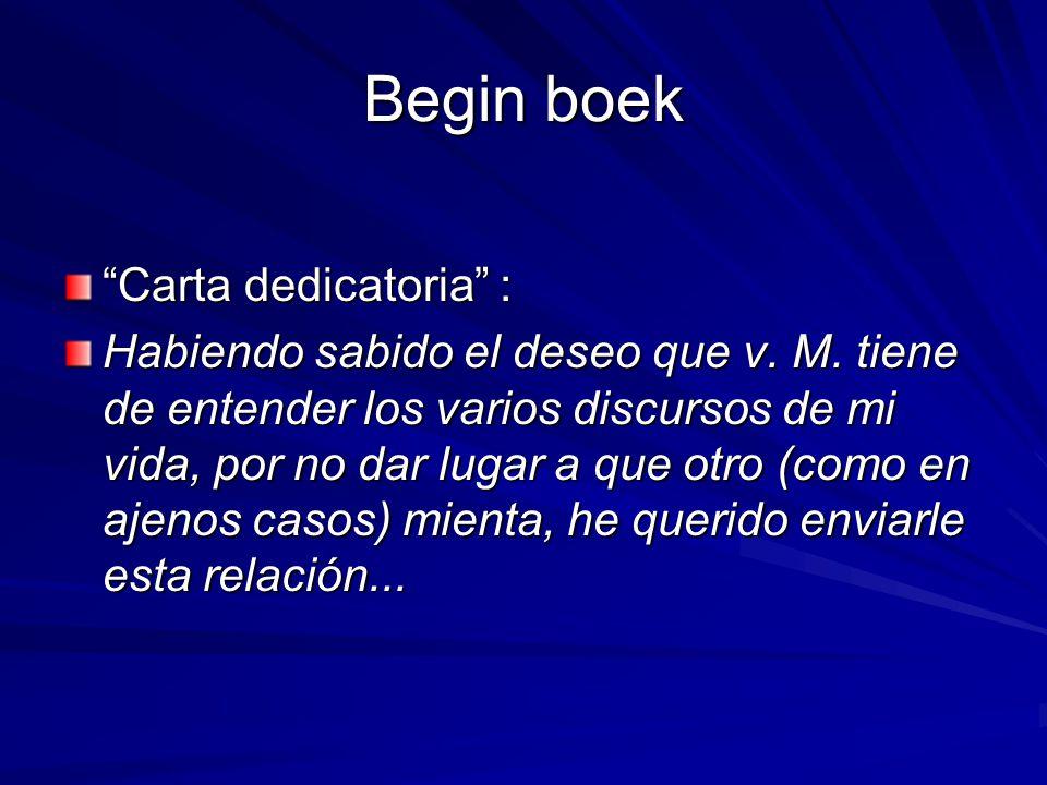 """Begin boek """"Carta dedicatoria"""" : Habiendo sabido el deseo que v. M. tiene de entender los varios discursos de mi vida, por no dar lugar a que otro (co"""
