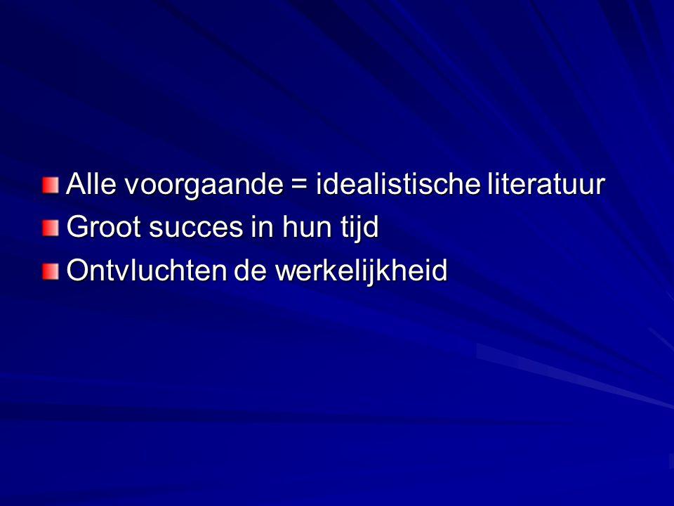 Alle voorgaande = idealistische literatuur Groot succes in hun tijd Ontvluchten de werkelijkheid