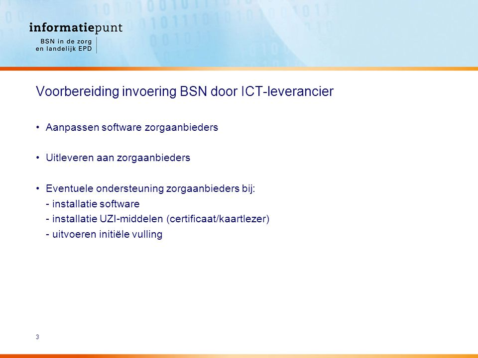 3 Voorbereiding invoering BSN door ICT-leverancier Aanpassen software zorgaanbieders Uitleveren aan zorgaanbieders Eventuele ondersteuning zorgaanbieders bij: - installatie software - installatie UZI-middelen (certificaat/kaartlezer) - uitvoeren initiële vulling