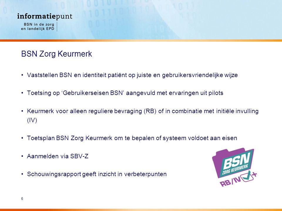 6 Vaststellen BSN en identiteit patiënt op juiste en gebruikersvriendelijke wijze Toetsing op 'Gebruikerseisen BSN' aangevuld met ervaringen uit pilots Keurmerk voor alleen reguliere bevraging (RB) of in combinatie met initiële invulling (IV) Toetsplan BSN Zorg Keurmerk om te bepalen of systeem voldoet aan eisen Aanmelden via SBV-Z Schouwingsrapport geeft inzicht in verbeterpunten