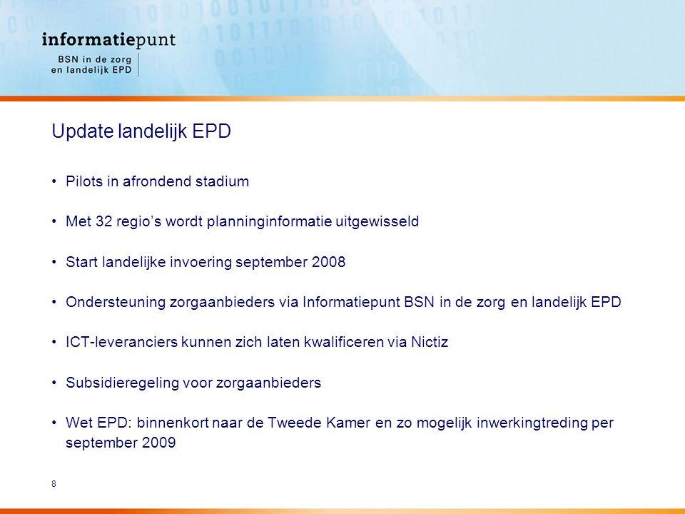 8 Update landelijk EPD Pilots in afrondend stadium Met 32 regio's wordt planninginformatie uitgewisseld Start landelijke invoering september 2008 Ondersteuning zorgaanbieders via Informatiepunt BSN in de zorg en landelijk EPD ICT-leveranciers kunnen zich laten kwalificeren via Nictiz Subsidieregeling voor zorgaanbieders Wet EPD: binnenkort naar de Tweede Kamer en zo mogelijk inwerkingtreding per september 2009