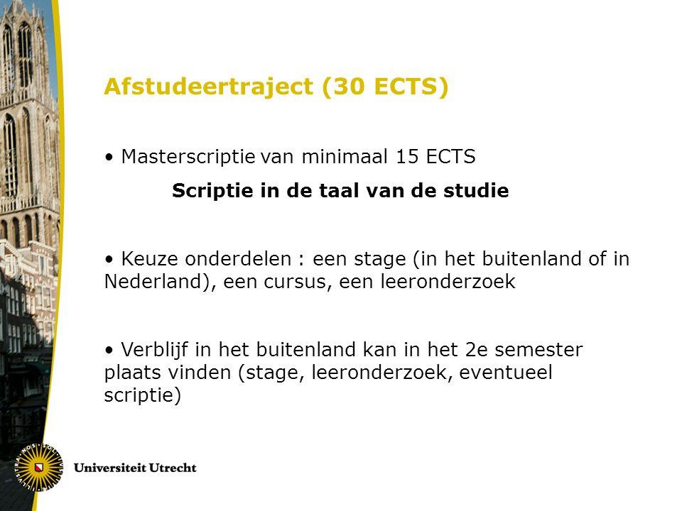 Afstudeertraject (30 ECTS) Masterscriptie van minimaal 15 ECTS Scriptie in de taal van de studie Keuze onderdelen : een stage (in het buitenland of in Nederland), een cursus, een leeronderzoek Verblijf in het buitenland kan in het 2e semester plaats vinden (stage, leeronderzoek, eventueel scriptie)