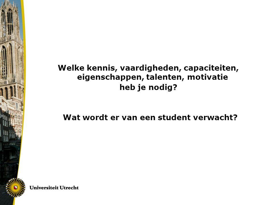 Welke kennis, vaardigheden, capaciteiten, eigenschappen, talenten, motivatie heb je nodig? Wat wordt er van een student verwacht?